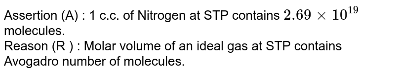 Assertion (A) : 1 c.c. of Nitrogen at STP contains `2.69xx10^(19)` molecules. <br> Reason (R ) : Molar volume of an ideal gas at STP contains Avogadro number of molecules.