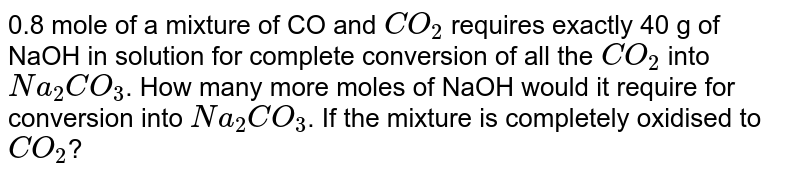 0.8 mole of a mixture of CO and `CO_(2)` requires exactly 40 g of NaOH in solution for complete conversion of all the `CO_(2)` into `Na_(2)CO_(3)`. How many more moles of NaOH would it require for conversion into `Na_(2)CO_(3)`. If the mixture is completely oxidised to `CO_(2)`?