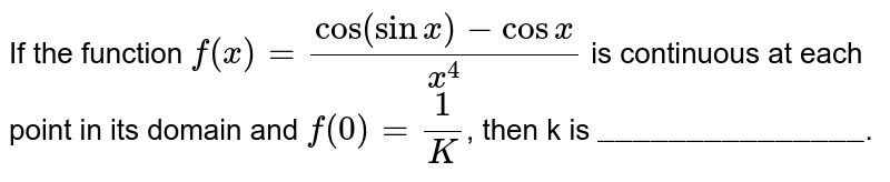 """If the function `f(x) = ( cos ( sin x )  - cos x )/( x^(4))` is continuous at each point in its domain and `f(0) = ( 1)/( K )`, then k is `""""_______________""""`."""