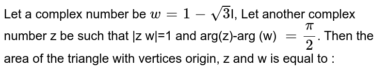 Let a complex number be `w=1-sqrt3`I, Let another complex number z be such that |z w|=1 and arg(z)-arg (w) `=pi/2`. Then the area of the triangle with vertices origin, z and w is equal to :