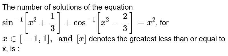 The number of solutions of the equation `sin^(-1)[x^(2)+(1)/(3)]+ cos^(-1)[x^(2)-(2)/(3)]=x^(2)`, for `x in [-1, 1], and [x]` denotes the greatest less than or equal to x, is :