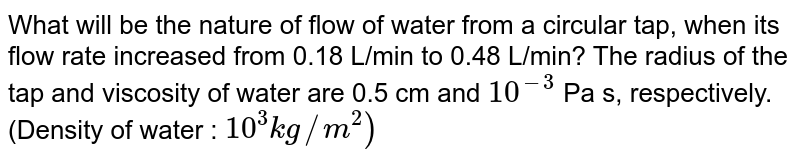 What will be the nature of flow of water from a circular tap, when its flow rate increased from 0.18 L/min to 0.48 L/min? The radius of the tap and viscosity of water are 0.5 cm and `10^(-3)` Pa s, respectively. (Density of water : `10^(3) kg//m^(2))`