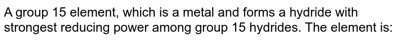 A group 15 element, which is a metal and forms a hydride with strongest reducing power among group 15 hydrides. The element is: