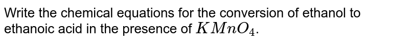 Write the chemical equations for the conversion of ethanol to ethanoic acid in the presence of `KMnO_(4)`.
