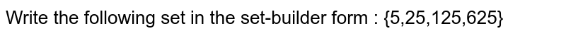 Write the following set in the set-builder form : {5,25,125,625}