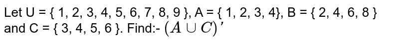 Let U = { 1, 2, 3, 4, 5, 6, 7, 8, 9 }, A = { 1, 2, 3, 4}, B = { 2, 4, 6, 8 } and C = { 3, 4, 5, 6 }. Find:- `(A uu C)' `