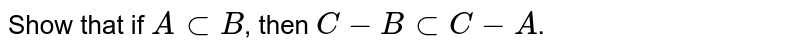 Show that if `A sub B`, then `C -B sub C -A`.