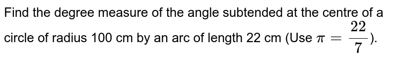 Find the degree measure of the angle subtended at the centre of a circle of radius 100 cm by an arc of length 22 cm  (Use `pi= 22/7`).