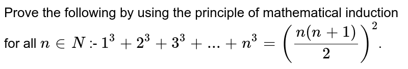 Prove the following by using the principle of mathematical induction for all `n in N` :-  `1^3 + 2^3 + 3^3 + ... +n^3 =((n(n+1))/2)^2`.