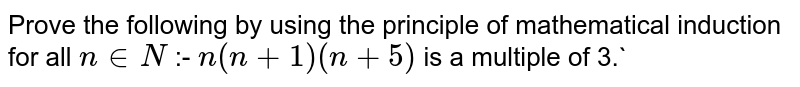 Prove the following by using the principle of mathematical induction for all `n in N` :- ` n(n +1) (n + 5)` is a multiple of 3.`