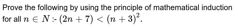 Prove the following by using the principle of mathematical induction for all `n in N` :- `(2n+7) < (n + 3)^2.`