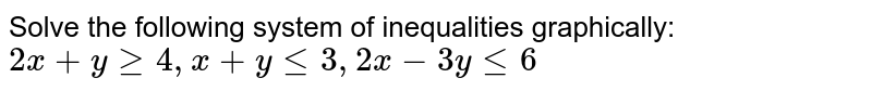 Solve the following system of inequalities graphically: `2x + y ge 4, x+y le 3, 2x -3y le 6`