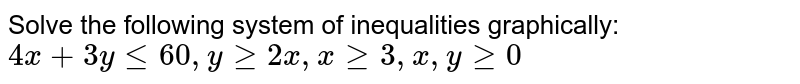 Solve the following system of inequalities graphically: `4x + 3y le 60, y ge 2x, x ge 3, x, y ge 0`