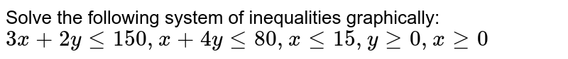 Solve the following system of inequalities graphically: `3x + 2y le 150, x + 4y le 80, x le 15, y ge 0, x ge 0`