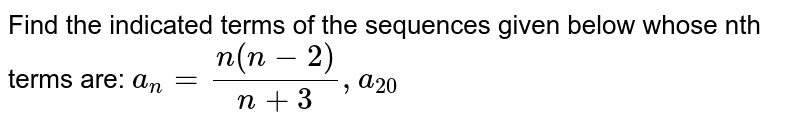 Find the indicated terms of the sequences given below whose nth terms are: `a_n=(n(n-2))/(n+3), a_20`