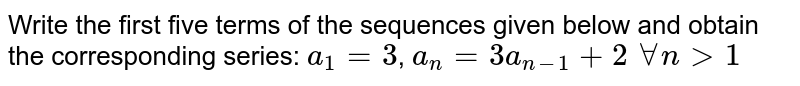 Write the first five terms of the sequences given below and obtain the corresponding series: `a_1=3`, `a_n= 3a_(n-1)+2` `forall n > 1`