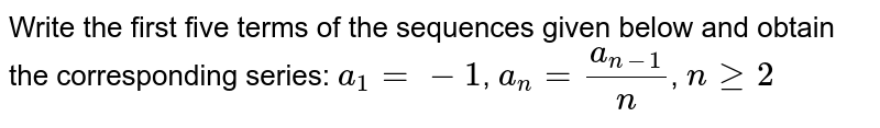 Write the first five terms of the sequences given below and obtain the corresponding series: `a_1=-1`, `a_n= (a_(n-1))/n`, `n ge2`