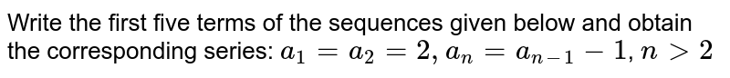 Write the first five terms of the sequences given below and obtain the corresponding series: `a_1=a_2 =2, a_n=a_(n-1)-1`, `n>2`