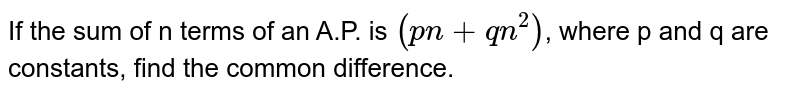 If the sum of n terms of an A.P. is `(pn + qn^2)`, where p and q are constants, find the common difference.