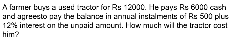 A farmer buys a used tractor for Rs 12000. He pays Rs 6000 cash and agreesto pay the balance in annual instalments of Rs 500 plus 12% interest on the unpaid amount. How much will the tractor cost him?