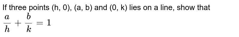 If three points (h, 0), (a, b) and (0, k) lies on a line, show that `a/h+b/k=1`