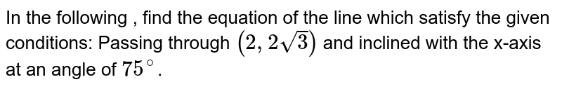 In the following , find the equation of the line which satisfy the given conditions: Passing through `(2,2 sqrt3)` and inclined with the x-axis at an angle of `75^@`.