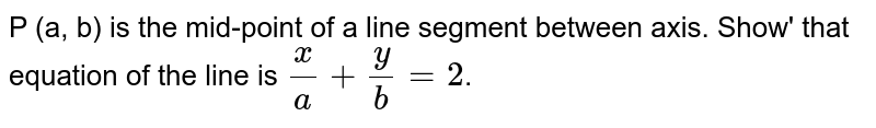 P (a, b) is the mid-point of a line segment between axis. Show' that equation of the line is `x/a+y/b=2`.