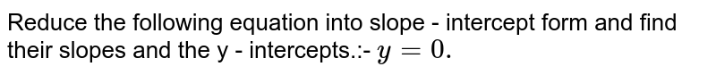 Reduce the following equation into slope - intercept form and find their slopes and the y - intercepts.:- `y =0.`