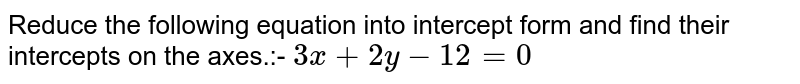 Reduce the following equation into intercept form and find their intercepts on the axes.:- `3x + 2y -12 = 0`