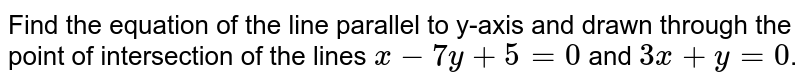 Find the equation of the line parallel to y-axis and drawn through the point of intersection of the lines `x -7y + 5 = 0` and `3x + y = 0`.