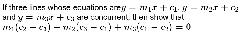 If three lines whose equations are`y = m_1x + c_1`, `y = m_2x + c_2` and `y = m_3x + c_3` are concurrent, then show that `m_1(c_2 - c_3) + m_2 (c_3 -c_1) + m_3 (c_1 - c_2) = 0`.