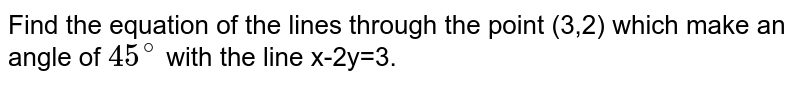 Find the equation of the lines through the point (3,2) which make an angle of `45^@` with the line x-2y=3.