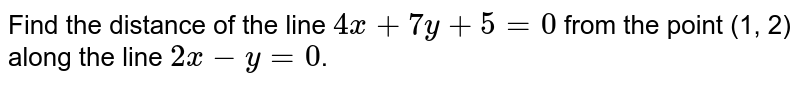Find the distance of the line `4x + 7y + 5 = 0` from the point (1, 2) along the line `2x-y = 0`.