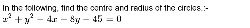 In the following, find the centre and radius of the circles.:- `x^2 + y^2 -4x -8y -45 = 0`