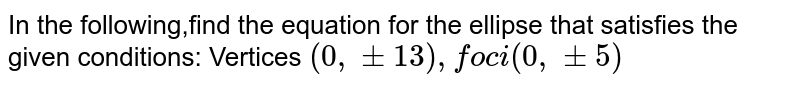 In the following,find the equation for the ellipse that satisfies the given conditions: Vertices `(0, +- 13), foci (0, +-5)`