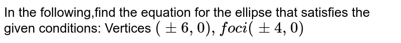 In the following,find the equation for the ellipse that satisfies the given conditions: Vertices `(+- 6, 0), foci (+- 4, 0)`