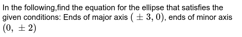 In the following,find the equation for the ellipse that satisfies the given conditions: Ends of major axis `(+- 3, 0)`, ends of minor axis `(0, +- 2)`
