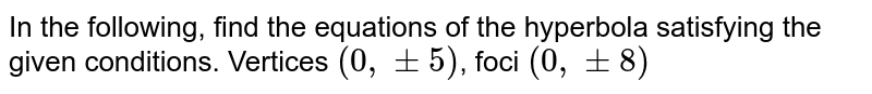In the following, find the equations of the hyperbola satisfying the given conditions. Vertices `(0, +-5)`, foci `(0, +- 8)`