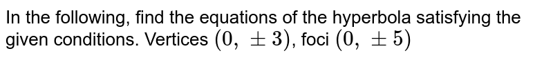 In the following, find the equations of the hyperbola satisfying the given conditions. Vertices `(0, +-3)`, foci `(0,+-5)`