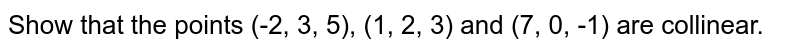Show that the points (-2, 3, 5), (1, 2, 3) and (7, 0, -1) are collinear.
