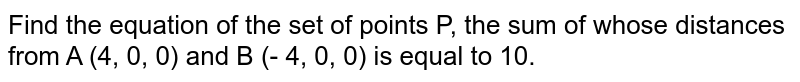 Find the equation of the set of points P, the sum of whose distances from A (4, 0, 0) and B (- 4, 0, 0) is equal to 10.