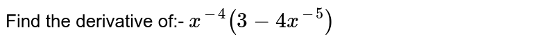 Find the derivative of:- `x^(-4)(3-4x^(-5))`