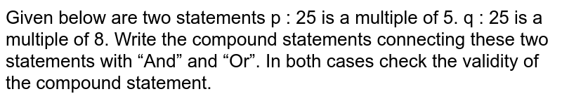 """Given below are two statements          p : 25 is a multiple of 5. q : 25 is a multiple of 8. Write the compound statements connecting these two statements with """"And"""" and """"Or"""". In both cases check the validity of the compound statement."""