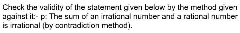 Check the validity of the statement given below by the method given against it:- p: The sum of an irrational number and a rational number is irrational (by contradiction method).