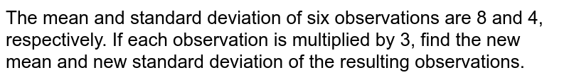 The mean and standard deviation of six observations are 8 and 4, respectively. If each observation is multiplied by 3, find the new mean and new standard deviation of the resulting observations.