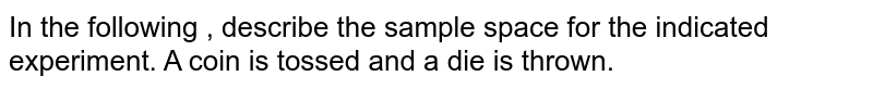In the following , describe the sample space for the indicated experiment. A coin is tossed and a die is thrown.