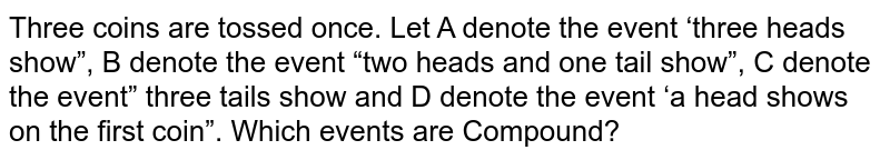 """Three coins are tossed once. Let A denote the event 'three heads show"""", B denote the event """"two heads and one tail show"""", C denote the event"""" three tails show and D denote the event 'a head shows on the first coin"""". Which events are Compound?"""