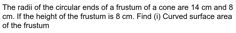 The radii of the circular ends of a frustum of a cone are 14 cm and 8 cm. If the height of the frustum is 8 cm. Find (i) Curved surface area of the frustum