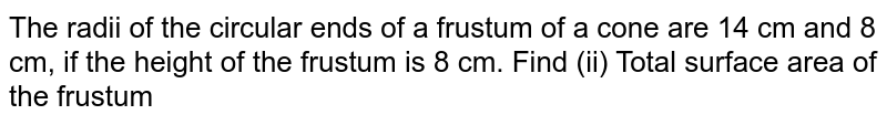 The radii of the circular ends of a frustum of a cone are 14 cm and 8 cm, if the height of the frustum is 8 cm. Find (ii) Total surface area of the frustum