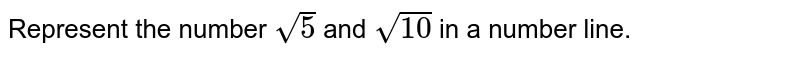 Represent the number `sqrt(5)` and `sqrt(10)` in a number line.